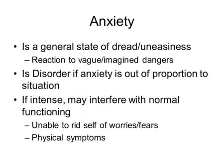Anxiety Is a general state of dread/uneasiness –Reaction to vague/imagined dangers Is Disorder if anxiety is out of proportion to situation If intense,