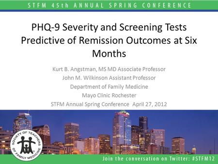 PHQ-9 Severity and Screening Tests Predictive of Remission Outcomes at Six Months Kurt B. Angstman, MS MD Associate Professor John M. Wilkinson Assistant.