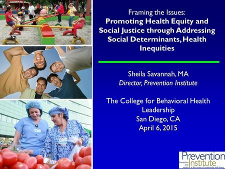 Sheila Savannah, MA Director, Prevention Institute The College for Behavioral Health Leadership San Diego, CA April 6, 2015 Framing the Issues: Promoting.