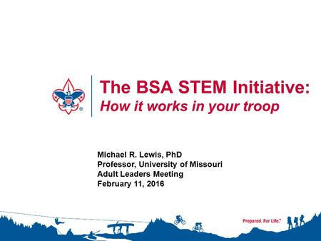 The BSA STEM Initiative: How it works in your troop Michael R. Lewis, PhD Professor, University of Missouri Adult Leaders Meeting February 11, 2016.