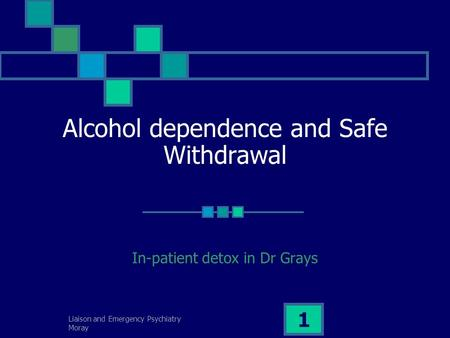 Liaison and Emergency Psychiatry Moray 1 Alcohol dependence and Safe Withdrawal In-patient detox in Dr Grays.