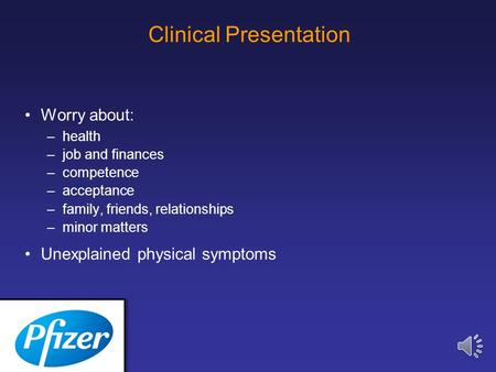 Clinical Presentation Worry about: –health –job and finances –competence –acceptance –family, friends, relationships –minor matters Unexplained physical.
