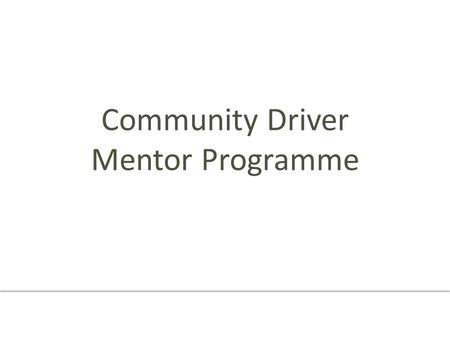 Community Driver Mentor Programme. Welcome Introductions - Partners - Mentors Special thank you to mentors.