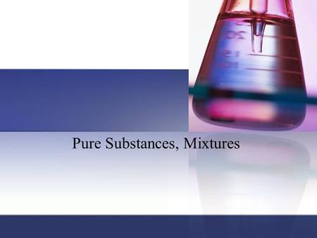 Pure Substances, Mixtures. Pure substance: matter that has a fixed (constant) composition and unique properties. Contains only 1 type element or compound;