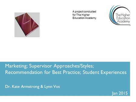 Marketing; Supervisor Approaches/Styles; Recommendation for Best Practice; Student Experiences Dr. Kate Armstrong & Lynn Vos Jan 2015 A project conducted.