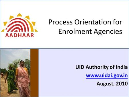 Process Orientation for Enrolment Agencies UID Authority of India www.uidai.gov.in August, 2010.