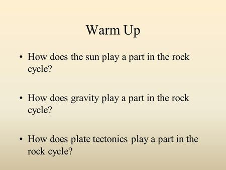 Warm Up How does the sun play a part in the rock cycle? How does gravity play a part in the rock cycle? How does plate tectonics play a part in the rock.