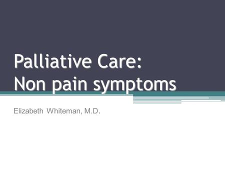 Palliative Care: Non pain symptoms Elizabeth Whiteman, M.D.