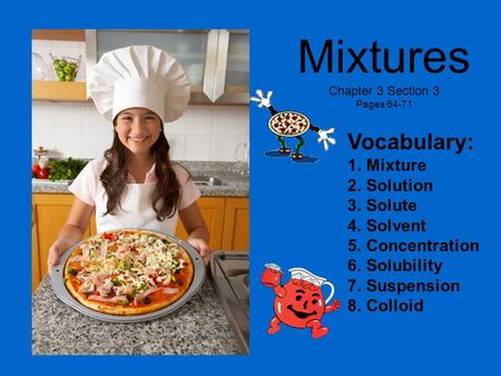 Mixtures Chapter 3 Section 3 Pages 64-71 Vocabulary: 1.Mixture 2.Solution 3.Solute 4.Solvent 5.Concentration 6.Solubility 7.Suspension 8.Colloid.