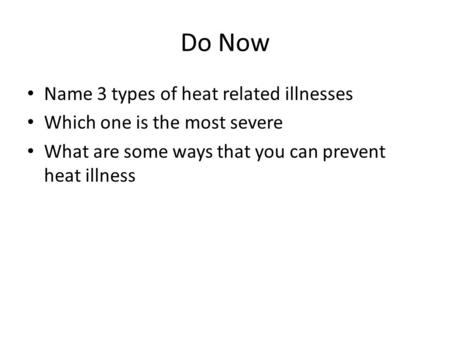 Do Now Name 3 types of heat related illnesses Which one is the most severe What are some ways that you can prevent heat illness.
