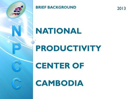 2013 BRIEF BACKGROUND NATIONAL PRODUCTIVITY CENTER OF CAMBODIA.
