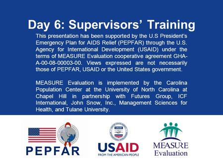 Day 6: Supervisors' Training This presentation has been supported by the U.S President's Emergency Plan for AIDS Relief (PEPFAR) through the U.S. Agency.