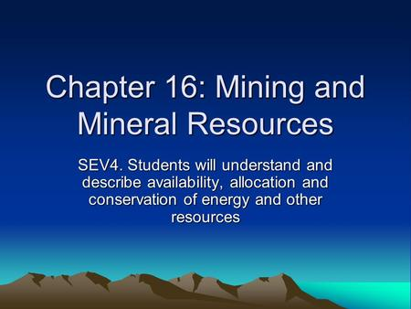 Chapter 16: Mining and Mineral Resources SEV4. Students will understand and describe availability, allocation and conservation of energy and other resources.