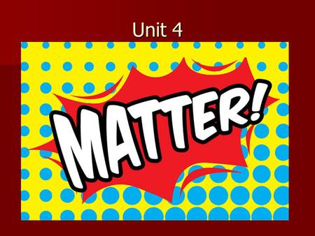 Unit 4. Matter Matter is anything that has mass and takes up space Matter is anything that has mass and takes up space.