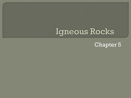Chapter 5. Lava: magma that flows out onto Earth's surface.  Igneous rocks : formed from the crystallization of magma. What are igneous rocks?  Magma.
