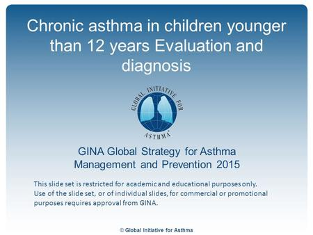 © Global Initiative for Asthma GINA Global Strategy for Asthma Management and Prevention 2015 This slide set is restricted for academic and educational.