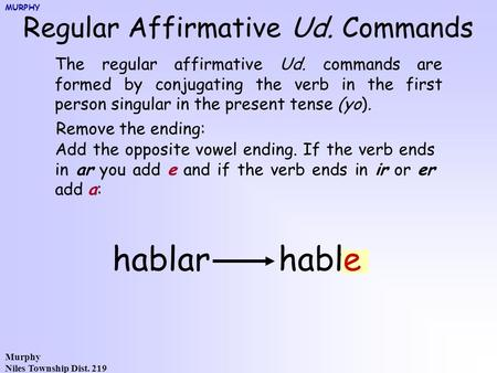 Murphy Niles Township Dist. 219 Regular Affirmative Ud. Commands The regular affirmative Ud. commands are formed by conjugating the verb in the first person.