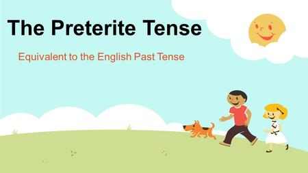 The Preterite Tense Equivalent to the English Past Tense.