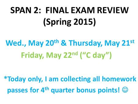 "SPAN 2: FINAL EXAM REVIEW (Spring 2015) Wed., May 20 th & Thursday, May 21 st Friday, May 22 nd (""C day"") *Today only, I am collecting all homework passes."