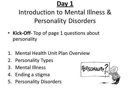 Day 1 Introduction to Mental Illness & Personality Disorders Kick-Off- Top of page 1 questions about personality 1.Mental Health Unit Plan Overview 2.Personality.
