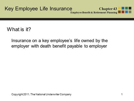 Key Employee Life Insurance Chapter 43 Employee Benefit & Retirement Planning Copyright 2011, The National Underwriter Company1 Insurance on a key employee's.
