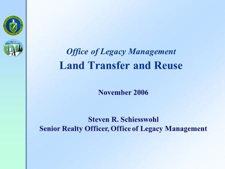Office of Legacy Management Land Transfer and Reuse November 2006 Steven R. Schiesswohl Senior Realty Officer, Office of Legacy Management.