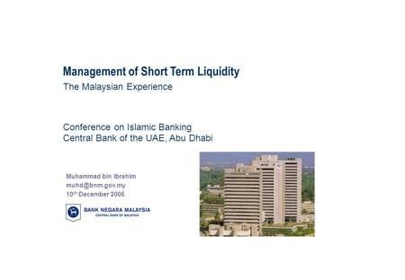 Management of Short Term Liquidity The Malaysian Experience Muhammad bin Ibrahim 10 th December 2005 Conference on Islamic Banking Central.