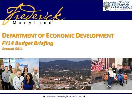  www.businessinfrederick.com  ECONOMIC DEVELOPMENT BRIEFING D EPARTMENT OF E CONOMIC D EVELOPMENT FY14 Budget Briefing Account 5411.