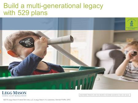 ©2015 Legg Mason Investor Services, LLC, a Legg Mason, Inc. subsidiary. Member FINRA, SIPC Build a multi-generational legacy with 529 plans.