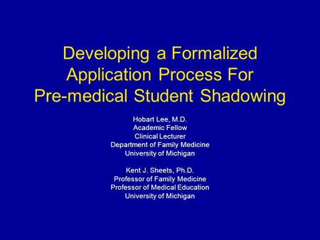 Developing a Formalized Application Process For Pre-medical Student Shadowing Hobart Lee, M.D. Academic Fellow Clinical Lecturer Department of Family Medicine.