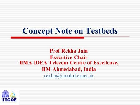 Concept Note on Testbeds Prof Rekha Jain Executive Chair IIMA IDEA Telecom Centre of Excellence, IIM Ahmedabad, India