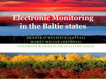 IMANTS JUREVIČIUS (LATVIA) MARET MILJAN (ESTONIA) GIEDRIUS RAMANAUSKAS (LITHUANIA) Electronic Monitoring in the Baltic states.