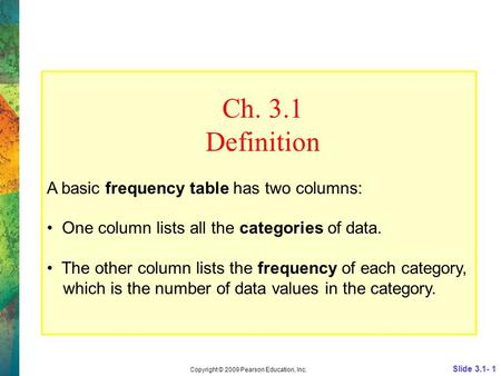Slide 3.1- 1 Copyright © 2009 Pearson Education, Inc. Ch. 3.1 Definition A basic frequency table has two columns: One column lists all the categories of.