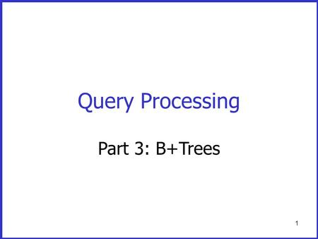 1 Query Processing Part 3: B+Trees. 2 Dense and Sparse Indexes Advantage: - Simple - Index is sequential file good for scans Disadvantage: - Insertions.