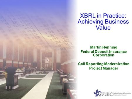 Martin Henning Federal Deposit Insurance Corporation Call Reporting Modernization Project Manager XBRL in Practice: Achieving Business Value.