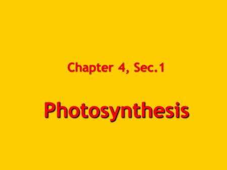 Photosynthesis Chapter 4, Sec.1 Photosynthesis. Why do we learn this?  Most life needs photosynthesis to directly or indirectly provide food.  Photosynthesis.