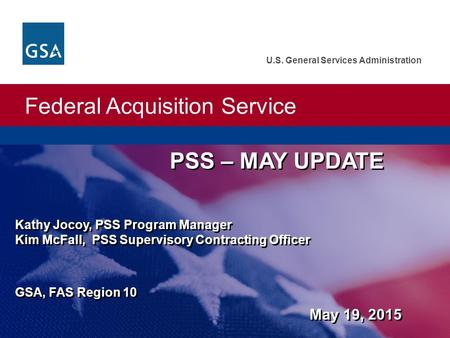 Federal Acquisition Service U.S. General Services Administration PSS – MAY UPDATE Kathy Jocoy, PSS Program Manager Kim McFall, PSS Supervisory Contracting.