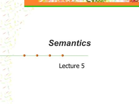 Semantics Lecture 5. Semantics Language uses a system of linguistic signs, each of which is a combination of meaning and phonological and/or orthographic.
