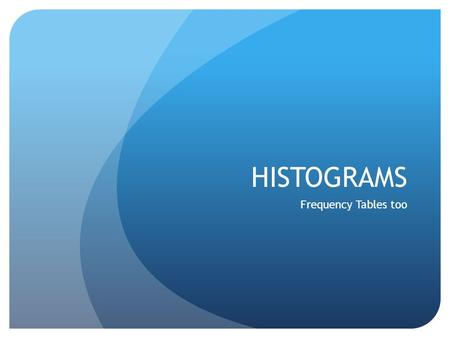 HISTOGRAMS Frequency Tables too. Histograms A special type of bar graph in which the bars touch Width of bar has meaning (age range, distance interval,