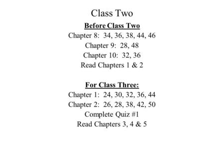 Class Two Before Class Two Chapter 8: 34, 36, 38, 44, 46 Chapter 9: 28, 48 Chapter 10: 32, 36 Read Chapters 1 & 2 For Class Three: Chapter 1: 24, 30, 32,