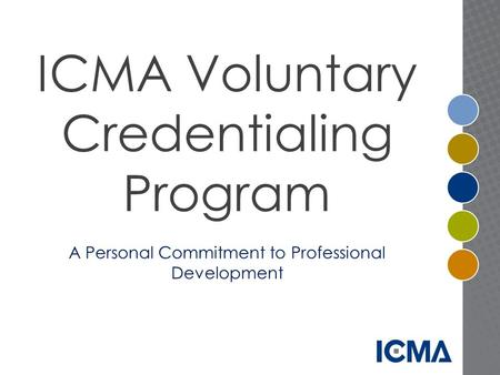 ICMA Voluntary Credentialing Program A Personal Commitment to Professional Development.