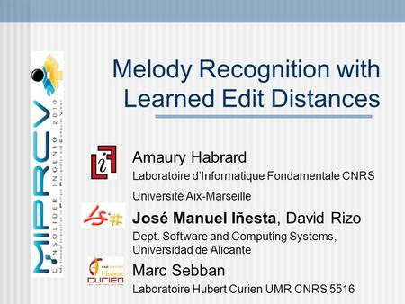 Melody Recognition with Learned Edit Distances Amaury Habrard Laboratoire d'Informatique Fondamentale CNRS Université Aix-Marseille José Manuel Iñesta,