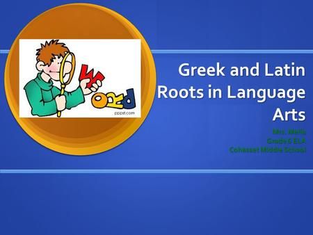 Greek and Latin Roots in Language Arts Mrs. Melia Grade 6 ELA Cohasset Middle School.