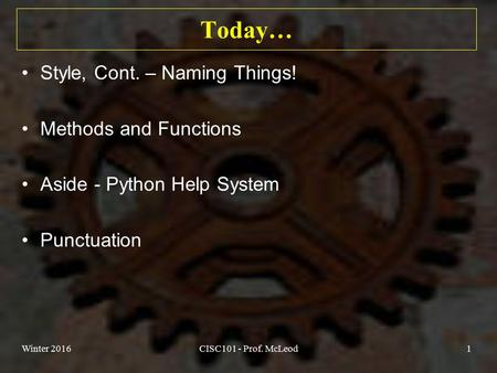 Today… Style, Cont. – Naming Things! Methods and Functions Aside - Python Help System Punctuation Winter 2016CISC101 - Prof. McLeod1.
