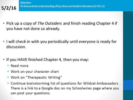 Objective: To demonstrate understanding of key ideas and details in literature (A-CK.1.1) Pick up a copy of The Outsiders and finish reading Chapter 4.