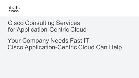 Cisco Consulting Services for Application-Centric Cloud Your Company Needs Fast IT Cisco Application-Centric Cloud Can Help.