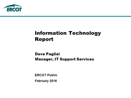 Information Technology Report Dave Pagliai Manager, IT Support Services February 2016 ERCOT Public.