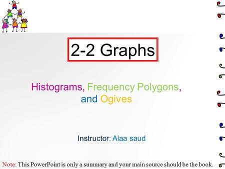 Histograms, Frequency Polygons, and Ogives 2-2 Graphs Note: This PowerPoint is only a summary and your main source should be the book. Instructor: Alaa.