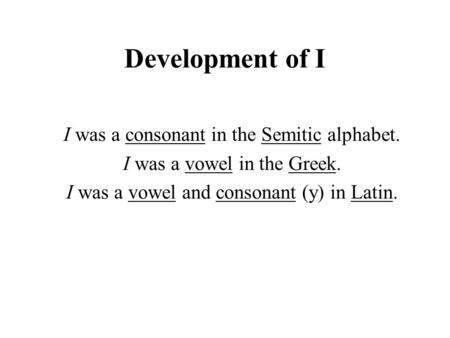 Development of I I was a consonant in the Semitic alphabet. I was a vowel in the Greek. I was a vowel and consonant (y) in Latin.