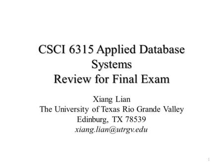 CSCI 6315 Applied Database Systems Review for Final Exam Xiang Lian The University of Texas Rio Grande Valley Edinburg, TX 78539 1.